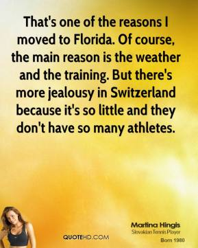 Martina Hingis - That's one of the reasons I moved to Florida. Of course, the main reason is the weather and the training. But there's more jealousy in Switzerland because it's so little and they don't have so many athletes.