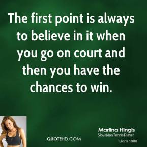 The first point is always to believe in it when you go on court and then you have the chances to win.