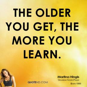 The older you get, the more you learn.