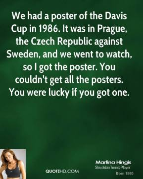 Martina Hingis - We had a poster of the Davis Cup in 1986. It was in Prague, the Czech Republic against Sweden, and we went to watch, so I got the poster. You couldn't get all the posters. You were lucky if you got one.