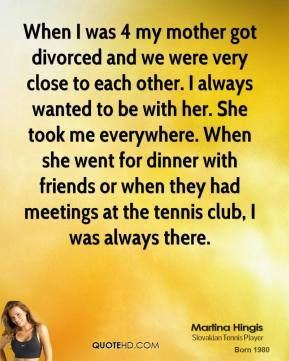 Martina Hingis - When I was 4 my mother got divorced and we were very close to each other. I always wanted to be with her. She took me everywhere. When she went for dinner with friends or when they had meetings at the tennis club, I was always there.