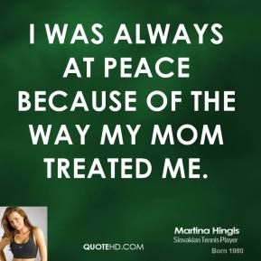 Martina Hingis - I was always at peace because of the way my mom treated me.