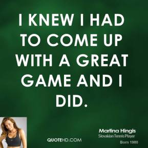 Martina Hingis  - I knew I had to come up with a great game and I did.