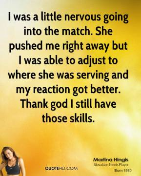 Martina Hingis  - I was a little nervous going into the match. She pushed me right away but I was able to adjust to where she was serving and my reaction got better. Thank god I still have those skills.