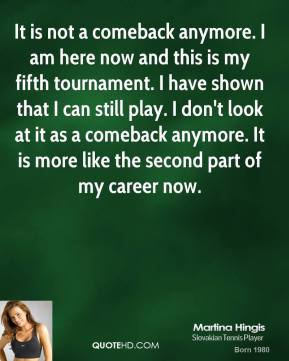 Martina Hingis  - It is not a comeback anymore. I am here now and this is my fifth tournament. I have shown that I can still play. I don't look at it as a comeback anymore. It is more like the second part of my career now.