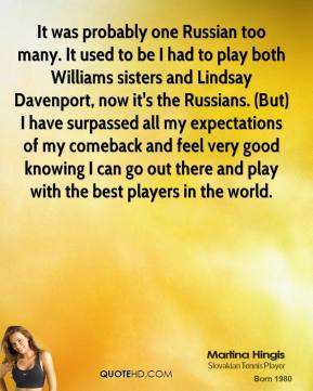 Martina Hingis  - It was probably one Russian too many. It used to be I had to play both Williams sisters and Lindsay Davenport, now it's the Russians. (But) I have surpassed all my expectations of my comeback and feel very good knowing I can go out there and play with the best players in the world.
