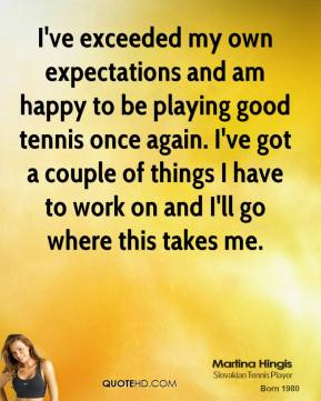Martina Hingis  - I've exceeded my own expectations and am happy to be playing good tennis once again. I've got a couple of things I have to work on and I'll go where this takes me.