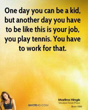 One day you can be a kid, but another day you have to be like this is your job, you play tennis. You have to work for that.