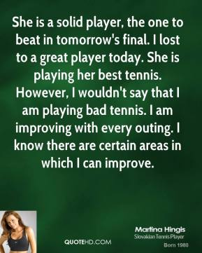 Martina Hingis  - She is a solid player, the one to beat in tomorrow's final. I lost to a great player today. She is playing her best tennis. However, I wouldn't say that I am playing bad tennis. I am improving with every outing. I know there are certain areas in which I can improve.