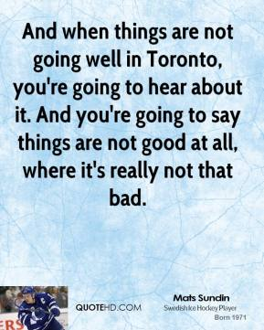 And when things are not going well in Toronto, you're going to hear about it. And you're going to say things are not good at all, where it's really not that bad.