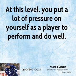 Mats Sundin - At this level, you put a lot of pressure on yourself as a player to perform and do well.