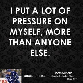 I put a lot of pressure on myself, more than anyone else.