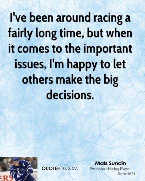 Mats Sundin - I've been around racing a fairly long time, but when it comes to the important issues, I'm happy to let others make the big decisions.