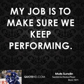 My job is to make sure we keep performing.