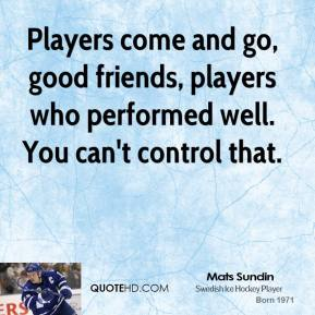 Players come and go, good friends, players who performed well. You can't control that.