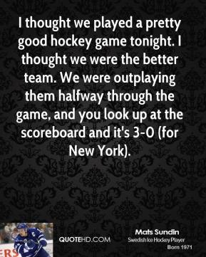 I thought we played a pretty good hockey game tonight. I thought we were the better team. We were outplaying them halfway through the game, and you look up at the scoreboard and it's 3-0 (for New York).
