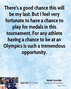There's a good chance this will be my last. But I feel very fortunate to have a chance to play for medals in this tournament. For any athlete having a chance to be at an Olympics is such a tremendous opportunity.