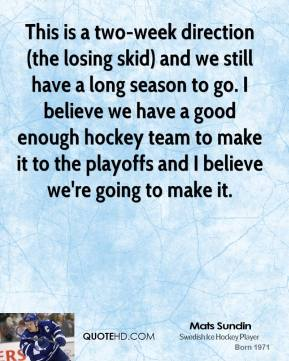 This is a two-week direction (the losing skid) and we still have a long season to go. I believe we have a good enough hockey team to make it to the playoffs and I believe we're going to make it.