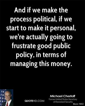 And if we make the process political, if we start to make it personal, we're actually going to frustrate good public policy, in terms of managing this money.