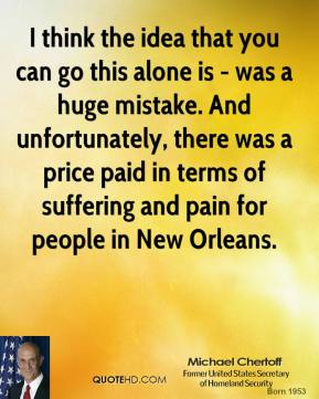 Michael Chertoff - I think the idea that you can go this alone is - was a huge mistake. And unfortunately, there was a price paid in terms of suffering and pain for people in New Orleans.
