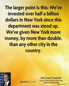 Michael Chertoff - The larger point is this: We've invested over half a billion dollars in New York since this department was stood up. We've given New York more money, by more than double, than any other city in the country.
