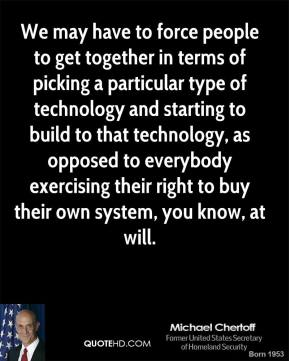 We may have to force people to get together in terms of picking a particular type of technology and starting to build to that technology, as opposed to everybody exercising their right to buy their own system, you know, at will.