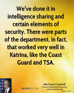 We've done it in intelligence sharing and certain elements of security. There were parts of the department, in fact, that worked very well in Katrina, like the Coast Guard and TSA.