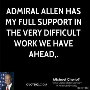 Admiral Allen has my full support in the very difficult work we have ahead.