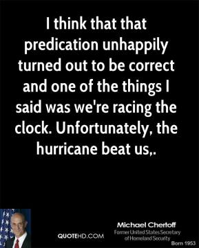 Michael Chertoff  - I think that that predication unhappily turned out to be correct and one of the things I said was we're racing the clock. Unfortunately, the hurricane beat us.