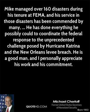 Mike managed over 160 disasters during his tenure at FEMA, and his service in those disasters has been commended by many, ... He has done everything he possibly could to coordinate the federal response to the unprecedented challenge posed by Hurricane Katrina and the New Orleans levee breach. He is a good man, and I personally appreciate his work and his commitment.