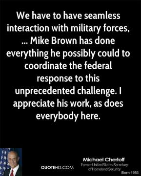 We have to have seamless interaction with military forces, ... Mike Brown has done everything he possibly could to coordinate the federal response to this unprecedented challenge. I appreciate his work, as does everybody here.