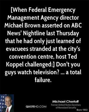 [When Federal Emergency Management Agency director Michael Brown asserted on ABC News' Nightline last Thursday that he had only just learned of evacuees stranded at the city's convention centre, host Ted Koppel challenged:] Don't you guys watch television? ... a total failure.