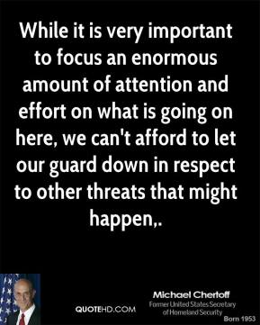 While it is very important to focus an enormous amount of attention and effort on what is going on here, we can't afford to let our guard down in respect to other threats that might happen.
