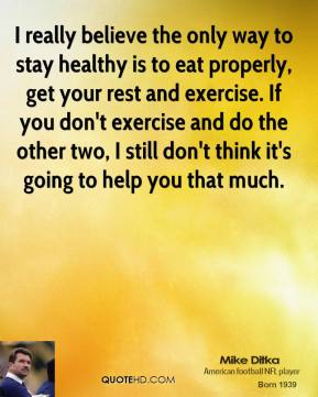 Mike Ditka - I really believe the only way to stay healthy is to eat properly, get your rest and exercise. If you don't exercise and do the other two, I still don't think it's going to help you that much.