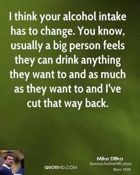 Mike Ditka - I think your alcohol intake has to change. You know, usually a big person feels they can drink anything they want to and as much as they want to and I've cut that way back.