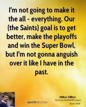 Mike Ditka - I'm not going to make it the all - everything. Our (the Saints) goal is to get better, make the playoffs and win the Super Bowl, but I'm not gonna anguish over it like I have in the past.