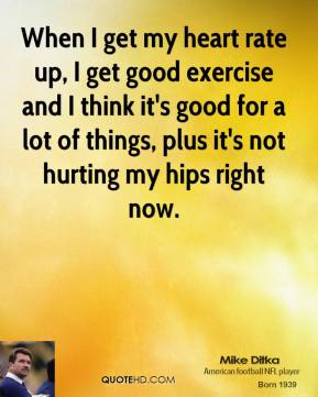 Mike Ditka - When I get my heart rate up, I get good exercise and I think it's good for a lot of things, plus it's not hurting my hips right now.