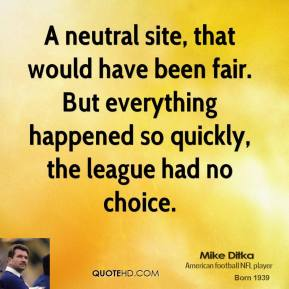 Mike Ditka  - A neutral site, that would have been fair. But everything happened so quickly, the league had no choice.