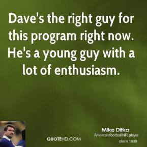 Dave's the right guy for this program right now. He's a young guy with a lot of enthusiasm.