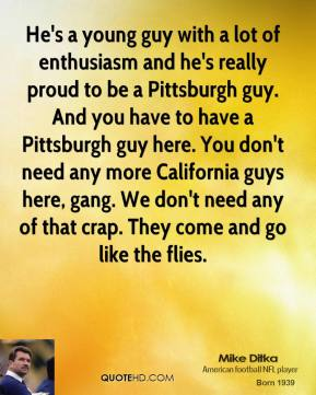 Mike Ditka  - He's a young guy with a lot of enthusiasm and he's really proud to be a Pittsburgh guy. And you have to have a Pittsburgh guy here. You don't need any more California guys here, gang. We don't need any of that crap. They come and go like the flies.