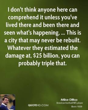 I don't think anyone here can comprehend it unless you've lived there and been there and seen what's happening, ... This is a city that may never be rebuilt. Whatever they estimated the damage at, $25 billion, you can probably triple that.