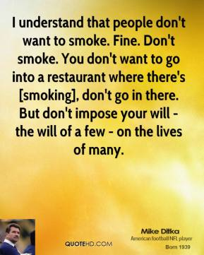 I understand that people don't want to smoke. Fine. Don't smoke. You don't want to go into a restaurant where there's [smoking], don't go in there. But don't impose your will - the will of a few - on the lives of many.