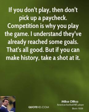 Mike Ditka  - If you don't play, then don't pick up a paycheck. Competition is why you play the game. I understand they've already reached some goals. That's all good. But if you can make history, take a shot at it.