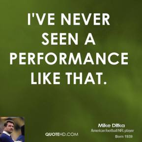 Mike Ditka  - I've never seen a performance like that.