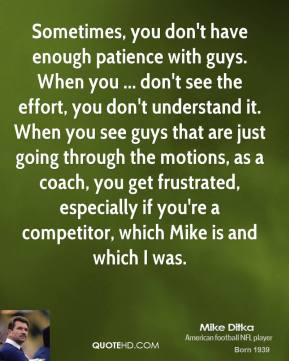 Sometimes, you don't have enough patience with guys. When you ... don't see the effort, you don't understand it. When you see guys that are just going through the motions, as a coach, you get frustrated, especially if you're a competitor, which Mike is and which I was.