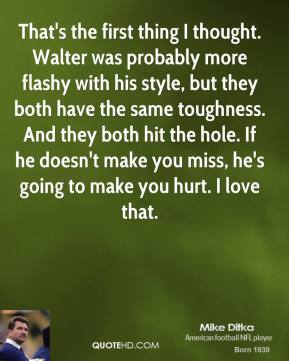 That's the first thing I thought. Walter was probably more flashy with his style, but they both have the same toughness. And they both hit the hole. If he doesn't make you miss, he's going to make you hurt. I love that.