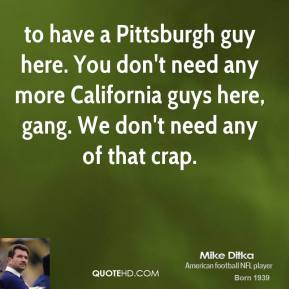 to have a Pittsburgh guy here. You don't need any more California guys here, gang. We don't need any of that crap.