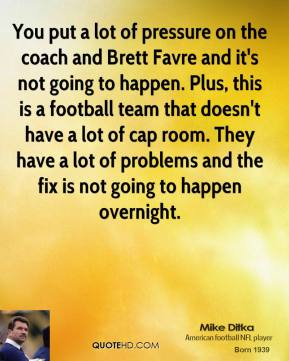 You put a lot of pressure on the coach and Brett Favre and it's not going to happen. Plus, this is a football team that doesn't have a lot of cap room. They have a lot of problems and the fix is not going to happen overnight.