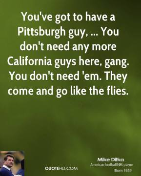 You've got to have a Pittsburgh guy, ... You don't need any more California guys here, gang. You don't need 'em. They come and go like the flies.