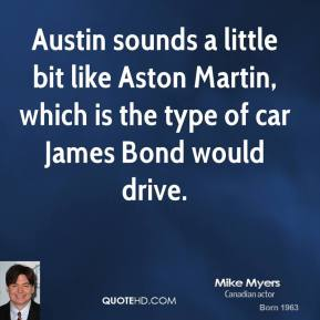 Mike Myers - Austin sounds a little bit like Aston Martin, which is the type of car James Bond would drive.